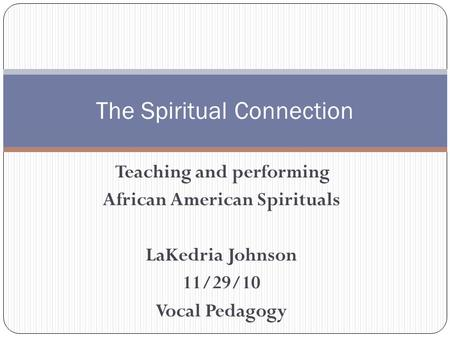 Teaching and performing African American Spirituals LaKedria Johnson 11/29/10 Vocal Pedagogy The Spiritual Connection.