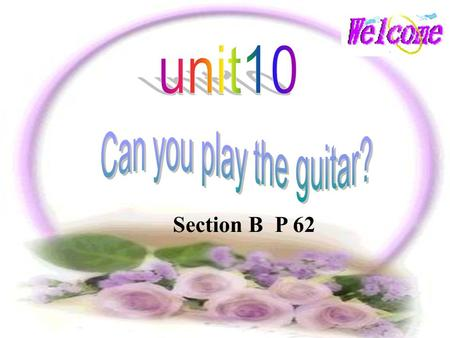 Section B P 62 跳舞 游泳 唱歌 下棋 画画 讲英语 弹吉他 paint sing play chess dance play the guitar speak English swim 参加 和 … 相处得好 在 … 帮助 be good with join help with.