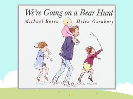 Summary of the book ● A father, his four children and their dog are going on a bear hunt. They cross over a field, a river, some mud, a forest, some snow.