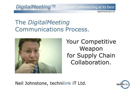 The DigitalMeeting Communications Process. Neil Johnstone, technilink iT Ltd. Your Competitive Weapon for Supply Chain Collaboration.