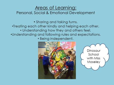 Areas of Learning: Personal, Social & Emotional Development Sharing and taking turns. Treating each other kindly and helping each other. Understanding.