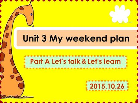 Unit 3 My weekend plan Part A Let's talk & Let's learn 2015.10.26.