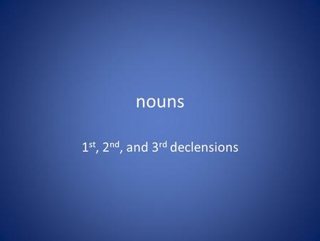 Nouns 1 st, 2 nd, and 3 rd declensions. 1 ST DECLENSION FEMININE -A, ae, -ae, -am -–a, -ae, -arum -is, -as, -is, -is, -as, -is. That's the 1 st declension.