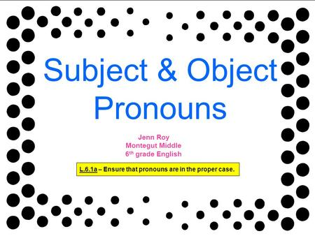 Subject & Object Pronouns L.6.1a – Ensure that pronouns are in the proper case. Jenn Roy Montegut Middle 6 th grade English.