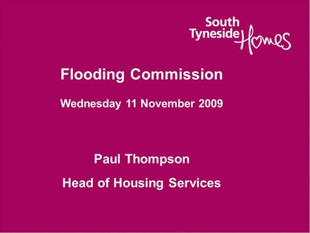 Flooding Commission Wednesday 11 November 2009 Paul Thompson Head of Housing Services.