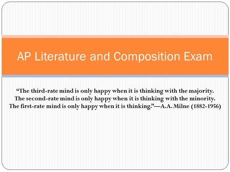"AP Literature and Composition Exam ""The third-rate mind is only happy when it is thinking with the majority. The second-rate mind is only happy when it."