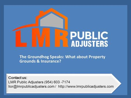 The Groundhog Speaks: What about Property Grounds & Insurance? Contact us: LMR Public Adjusters (954) 603 -7174 /