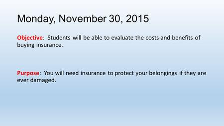 Monday, November 30, 2015 Objective: Students will be able to evaluate the costs and benefits of buying insurance. Purpose: You will need insurance to.