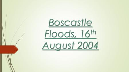 Boscastle Floods, 16 th August 2004. Boscastle Floods, 16 th August 2004 – Causes:  Over 70mm of rain fell in just two hours  The ground was already.