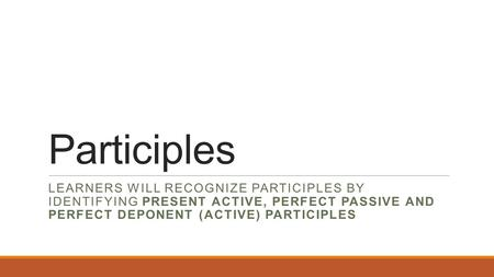 Participles LEARNERS WILL RECOGNIZE PARTICIPLES BY IDENTIFYING PRESENT ACTIVE, PERFECT PASSIVE AND PERFECT DEPONENT (ACTIVE) PARTICIPLES.