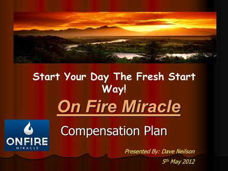Compensation Plan On Fire Miracle Start Your Day The Fresh Start Way! Presented By: Dave Neilson 5 th May 2012.