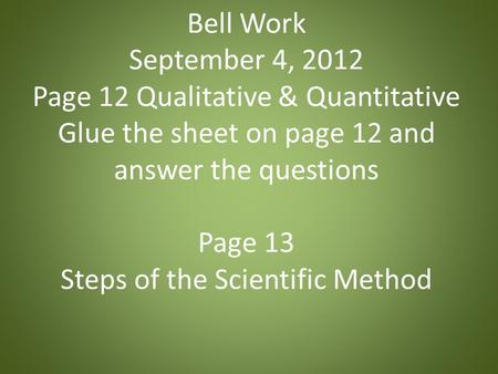 Bell Work September 4, 2012 Page 12 Qualitative & Quantitative Glue the sheet on page 12 and answer the questions Page 13 Steps of the Scientific Method.