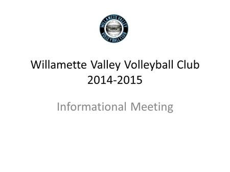 Willamette Valley Volleyball Club 2014-2015 Informational Meeting.