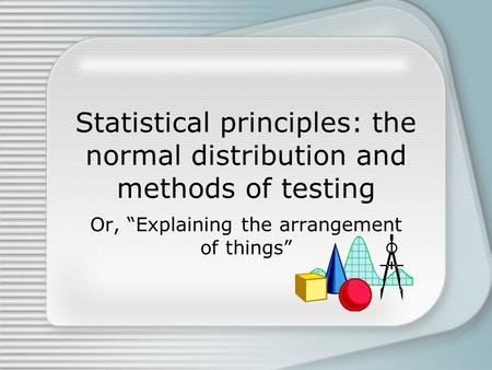 "Statistical principles: the normal distribution and methods of testing Or, ""Explaining the arrangement of things"""