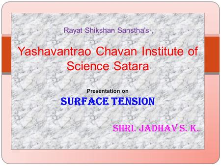 Rayat Shikshan Sanstha's , Yashavantrao Chavan Institute of Science Satara Presentation on SURFACE TENSION 	 Shri. JadhaV.