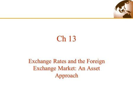 Ch 13 Exchange Rates and the Foreign Exchange Market: An Asset Approach.