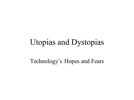Utopias and Dystopias Technology's Hopes and Fears.
