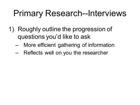 Primary Research--Interviews 1)Roughly outline the progression of questions you'd like to ask –More efficient gathering of information –Reflects well on.
