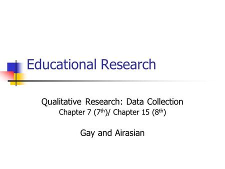 Educational Research Qualitative Research: Data Collection Chapter 7 (7 th )/ Chapter 15 (8 th ) Gay and Airasian.