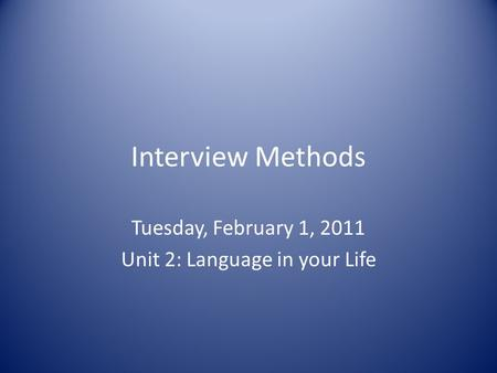 Interview Methods Tuesday, February 1, 2011 Unit 2: Language in your Life.