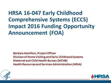 HRSA 16-047 Early Childhood Comprehensive Systems (ECCS) Impact 2016 Funding Opportunity Announcement (FOA) Barbara Hamilton, Project Officer Division.