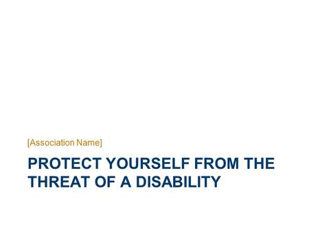 PROTECT YOURSELF FROM THE THREAT OF A DISABILITY [Association Name]