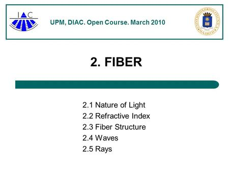 UPM, DIAC. Open Course. March 2010 2. FIBER 2.1 Nature of Light 2.2 Refractive Index 2.3 Fiber Structure 2.4 Waves 2.5 Rays.