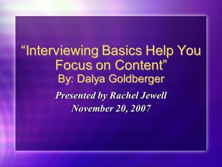 """Interviewing Basics Help You Focus on Content"" By: Dalya Goldberger Presented by Rachel Jewell November 20, 2007 Presented by Rachel Jewell November 20,"