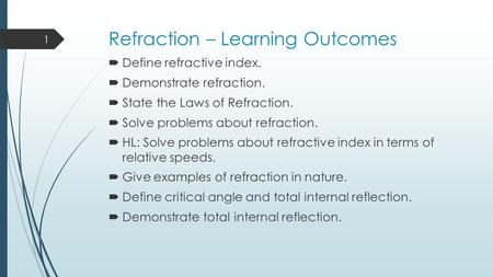 Refraction – Learning Outcomes  Define refractive index.  Demonstrate refraction.  State the Laws of Refraction.  Solve problems about refraction.
