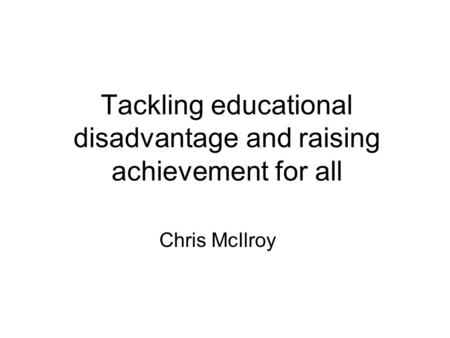 Tackling educational disadvantage and raising achievement for all Chris McIlroy.