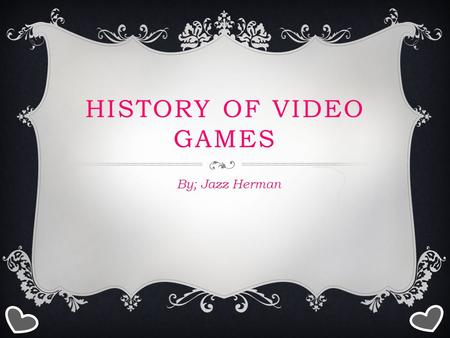 HISTORY OF VIDEO GAMES By; Jazz Herman. 1958 Physicist Willy Higinbotham invented the first video game at the Brookhaven national laboratory in Upton,