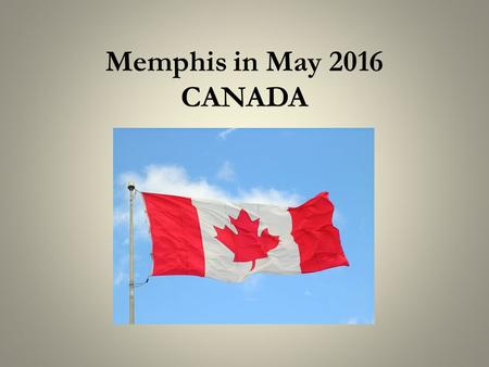 Memphis in May 2016 CANADA. Music across Canada 10 Provinces and 3 Territories The First Nations The East Coast Quebec Upper Canada – Ontario The West.