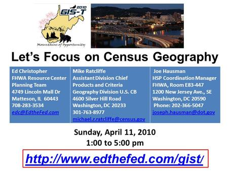 Let's Focus on Census Geography Sunday, April 11, 2010 1:00 to 5:00 pm Ed Christopher FHWA Resource Center Planning Team 4749 Lincoln Mall Dr Matteson,