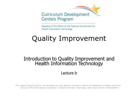 Quality Improvement Introduction to Quality Improvement and Health Information Technology Lecture b This material (Comp12_Unit1b) was developed by Johns.