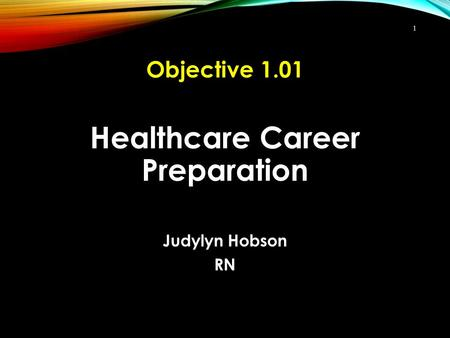 Healthcare Career Preparation Judylyn Hobson RN 1 Objective 1.01.