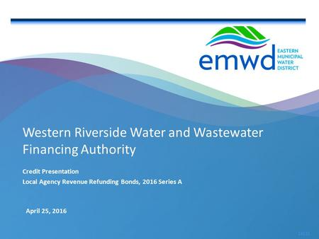 1 | emwd.org April 25, 2016 16131 Western Riverside Water and Wastewater Financing Authority Credit Presentation Local Agency Revenue Refunding Bonds,