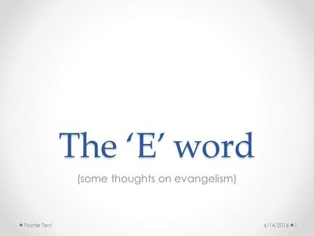 The 'E' word (some thoughts on evangelism) 6/14/20161Footer Text.