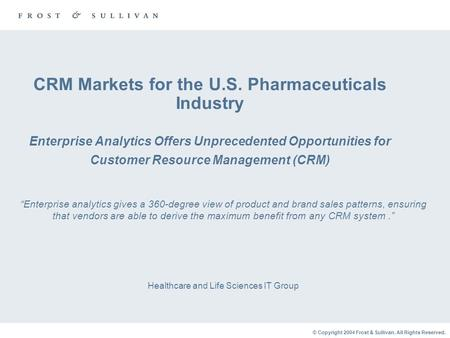 © Copyright 2004 Frost & Sullivan. All Rights Reserved. CRM Markets for the U.S. Pharmaceuticals Industry Enterprise Analytics Offers Unprecedented Opportunities.