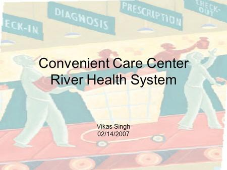 Convenient Care Center River Health System Vikas Singh 02/14/2007.