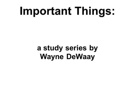 Important Things: a study series by Wayne DeWaay.