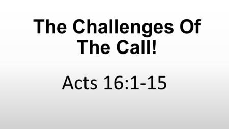 The Challenges Of The Call! Acts 16:1-15. Acts 16:1-5 1 Then he came to Derbe and Lystra. And behold, a certain disciple was there, named Timothy, the.