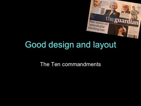 Good design and layout The Ten commandments. 1. Research your subject Find out the key information and make notes Select pictures that tell the story.