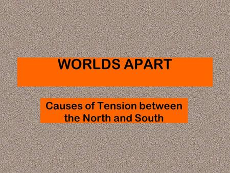WORLDS APART Causes of Tension between the North and South.