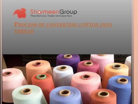 P ROCESS OF CONVERTING COTTON INTO THREAD. When we talk about the largest industries available at the global level, one of the most prominent industries.