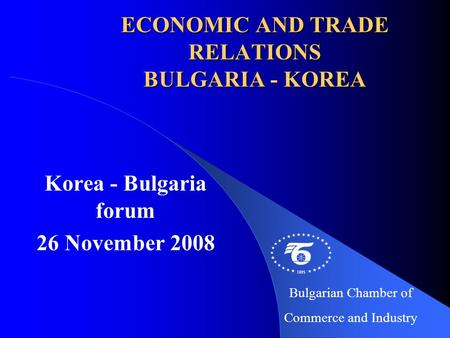 ECONOMIC AND TRADE RELATIONS BULGARIA - KOREA Korea - Bulgaria forum 26 November 2008 Bulgarian Chamber of Commerce and Industry.