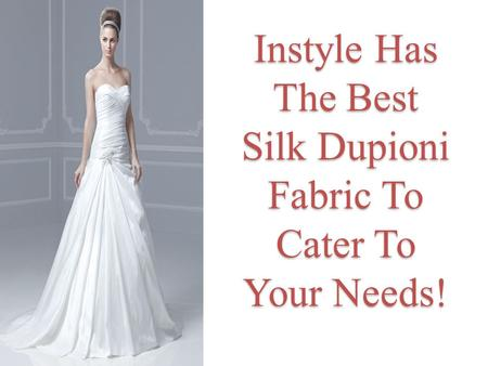 Instyle Has The Best Silk Dupioni Fabric To Cater To Your Needs!