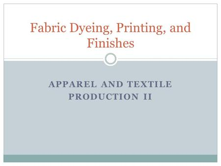 APPAREL AND TEXTILE PRODUCTION II Fabric Dyeing, Printing, and Finishes.