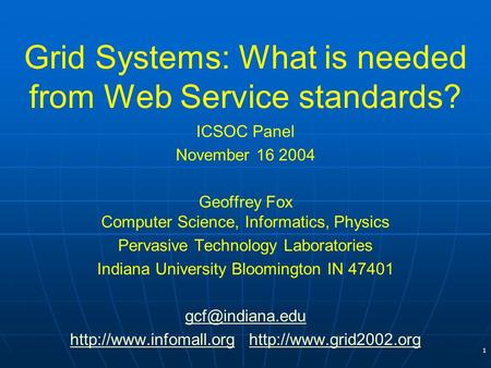 1 Grid Systems: What is needed from Web Service standards? ICSOC Panel November 16 2004 Geoffrey Fox Computer Science, Informatics, Physics Pervasive Technology.