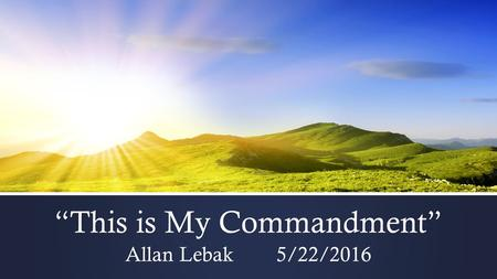 """This is My Commandment"" Allan Lebak 5/22/2016. What is a commandment? Why are they important? What does it mean for me?"