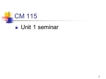 1 CM 115 Unit 1 seminar. 2 Agenda Welcome and introductions Review of course syllabus and expectations Questions? Seminar questions 1. How will studying.